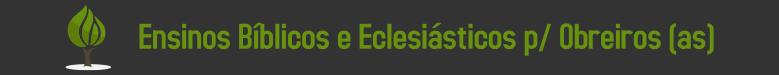 Ensinos Bíblicos e Eclesiásticos para obreiros evangélicos.