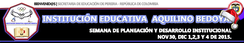 IE. AQUILINO BEDOYA SEMANA DE PLANEACIÓN Y DESARROLLO INSTITUCIONAL NOV 30, DIC 1,2,3 Y 4 DE 2015