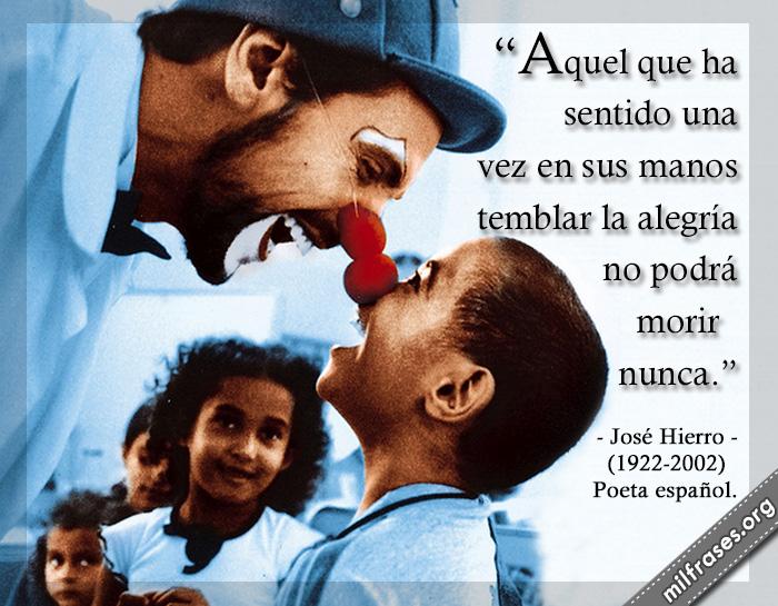 Aquel que ha sentido una vez en sus manos temblar la alegría no podrá morir nunca. imágenes de alegría felicidad, frases de José Hierro (1922-2002) Poeta español.