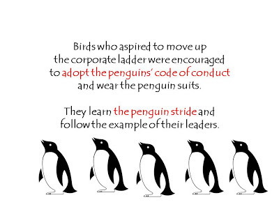 Birds who aspired to move up  the corporate ladder were encouraged  to adopt the penguins' code of conduct  and wear the penguin suits.    They learn the penguin stride and  follow the example of their leaders.