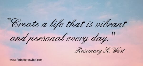 Create a life that is vibrant and personal every day.