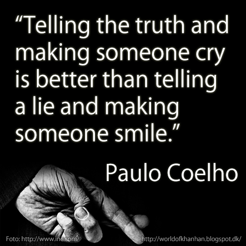 Telling the truth and  making someone cry is better than telling a lie and making  someone smile. Paulo Coelho quotes