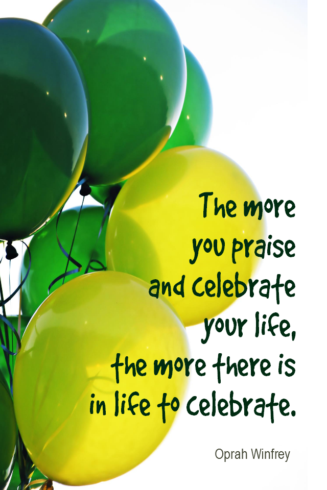visual quote - image quotation for GRATITUDE - The more you praise and celebrate life, the more there is in life to celebrate. - Oprah Winfrey
