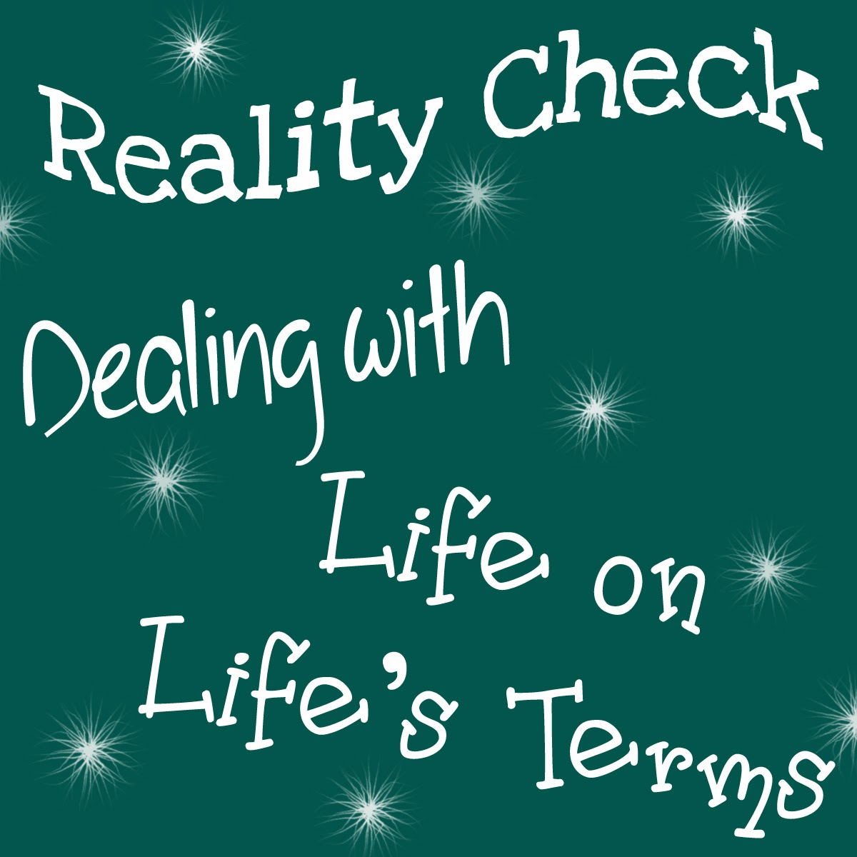 Reality Check! Dealing with Life on Life's Terms!