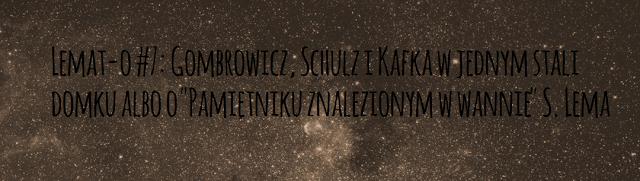 """Lemat-o #7: Gombrowicz, Schulz i Kafka w jednym stali domku albo o """"Pamiętniku znalezionym w wannie"""" S. Lema"""