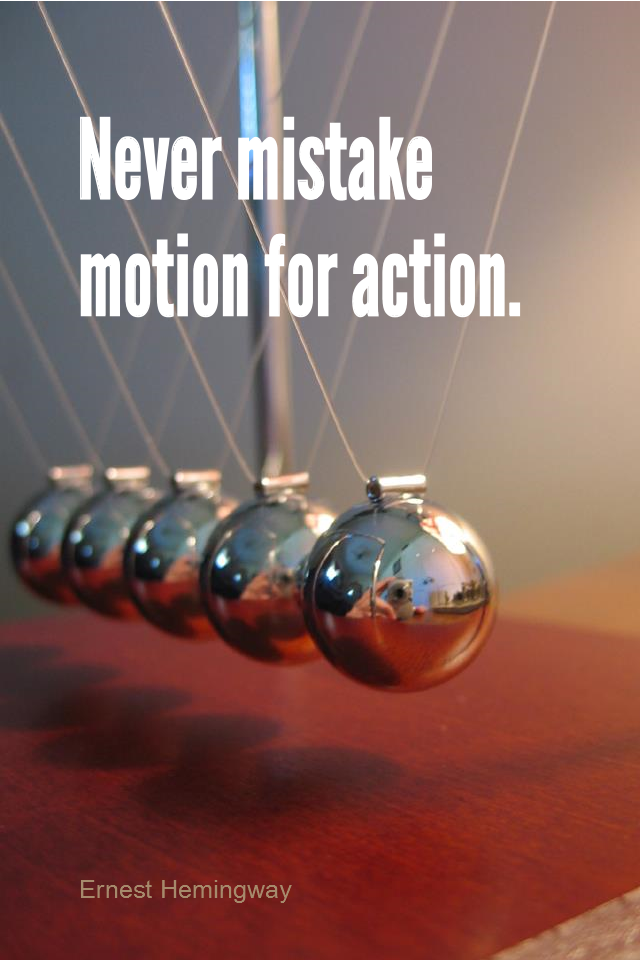 visual quote - image quotation for ACTION - Never mistake motion for action. - Ernest Hemingway