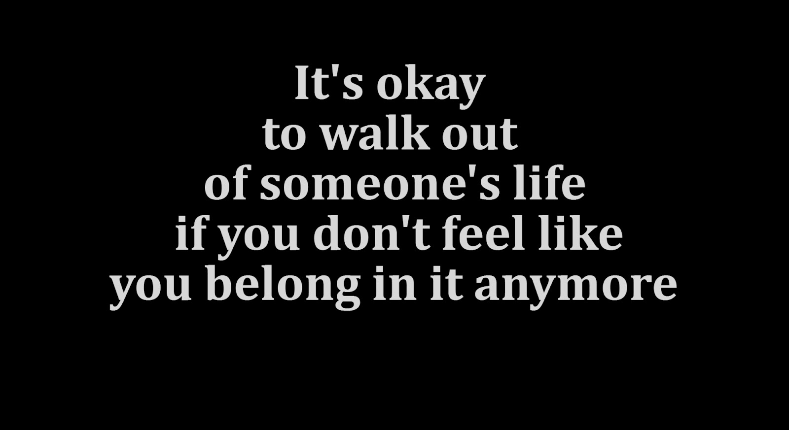 It's okay to walk out of someone's life if you don't feel like you belong in it anymore