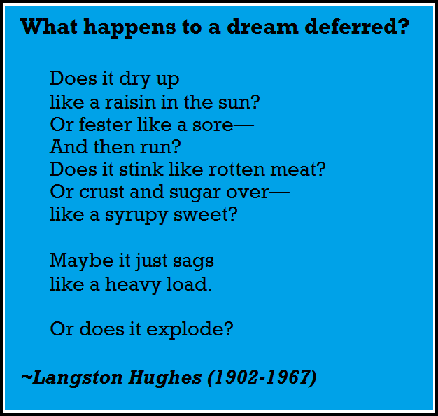 langston hughes dream deferred What happens to a dream deferred / does it dry up / like a raisin in the sun / or fester like a sore— / and then run / does it stink like rotten meat.