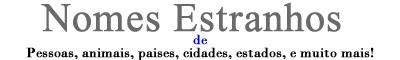 NOMES ESTRANHOS - NOMES DIFERENTES - NOMES ENGRAÇADOS
