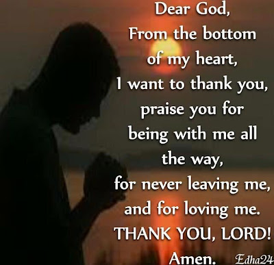 Dear God, From the bottom of my heart, i want to thank you for being with me all the way, for never leaving me and for loving me. Thanks you, Lord !! Amen.