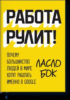 Работа рулит! Ласло Бок - отличная книга о том, как управляют персоналом в Google