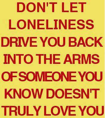 Don't let loneliness drive you back into the arms of someone you know doesn't truly love you.