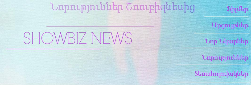 Նորություններ Շոուբիզնեսից [ShowBiz News]