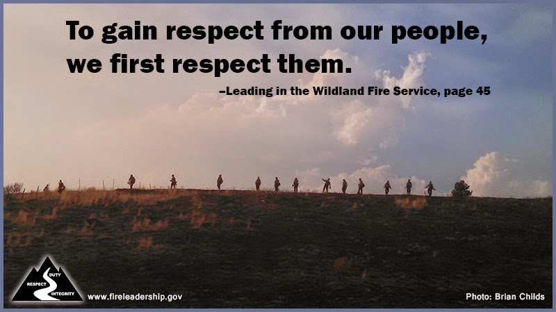 To gain respect from our people, we first respect them. –Leading in the Wildland Fire Service, page 45
