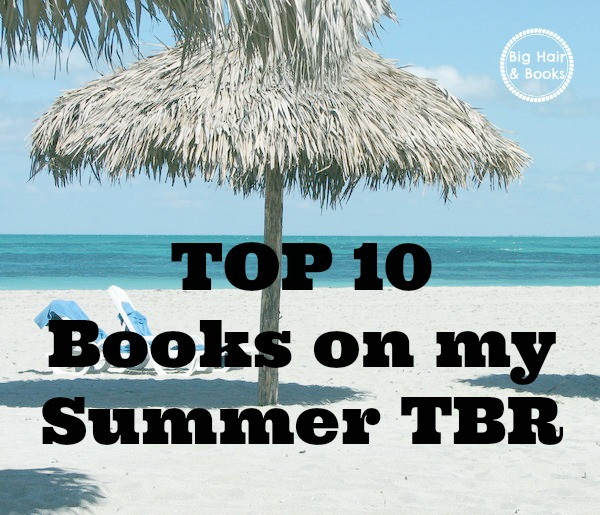 Big Hair and Books:  Top 10 Books on my Summer TBR