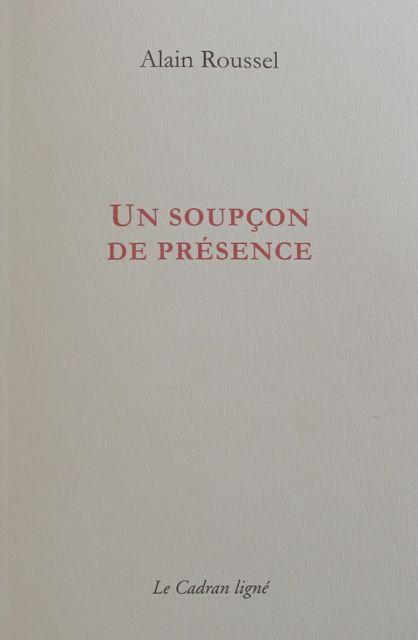 Alain ROUSSEL, UN SOUPÇON DE PRÉSENCE, Éditions Le Cadran Ligné