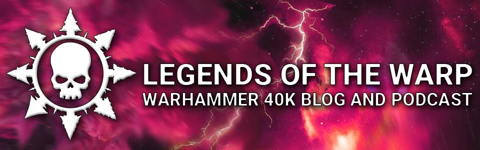 Legends of the Warp - Warhammer 40K Blog and Podcast
