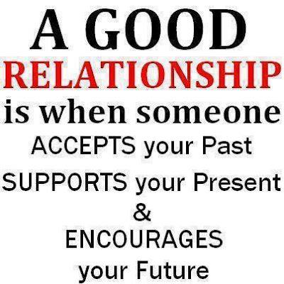 A good relationship is when someone accepts your past supports your presents & encourages your future.