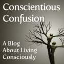 Conscientious Confusion - a blog about living consciously