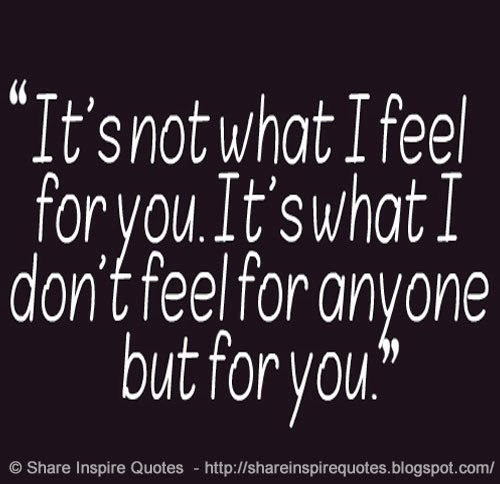 ... not what I feel for you, its what I dont feel for anyone but you