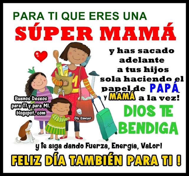 PARA TI QUE ERES UNA SÚPER MAMÁ !  y has sacado adelante a tus hijos sola haciendo el papel de PAPÁ y MAMÁ a la vez!  DIOS te BENDIGA y te siga dando Fuerza, Energía, Valor!  FELIZ DÍA TAMBIÉN PARA TI !