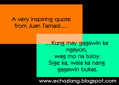 A very inspiring quote from Juan Tamad