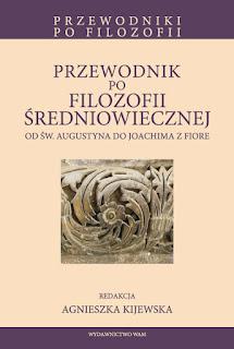 Przewodnik po filozofii średniowiecznej. Od Św. Augustyna do Joachima z Fiore. Red. Agnieszka Kijewska