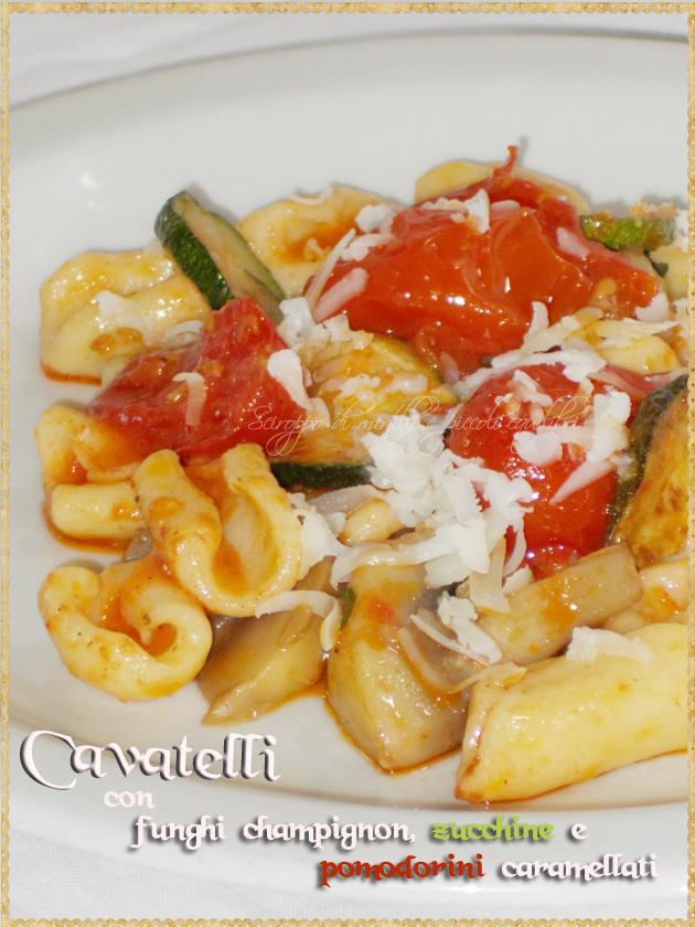 Cavatelli con funghi champignon, zucchine e pomodorini caramellati