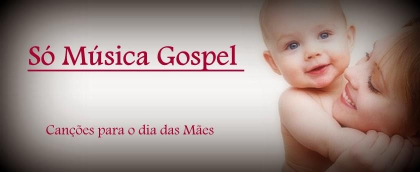 ♥ Só Música Gospel-Dia das Mães ♥