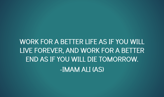 WORK FOR A BETTER LIFE AS IF YOU WILL LIVE FOREVER, AND WORK FOR A BETTER END AS IF YOU WILL DIE TOMORROW.