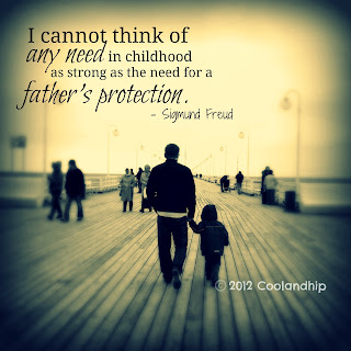 I cannot think of any need in childhood as strong as the need for a fathers protection. -Sigmund Freud