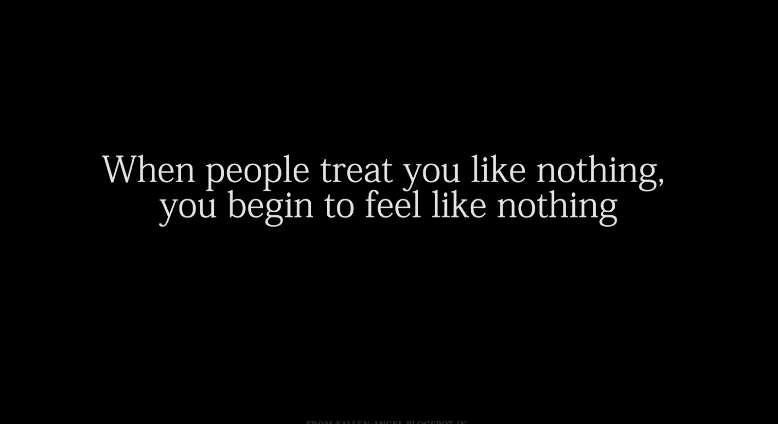 When people treat you like nothing, you begin to feel like nothing
