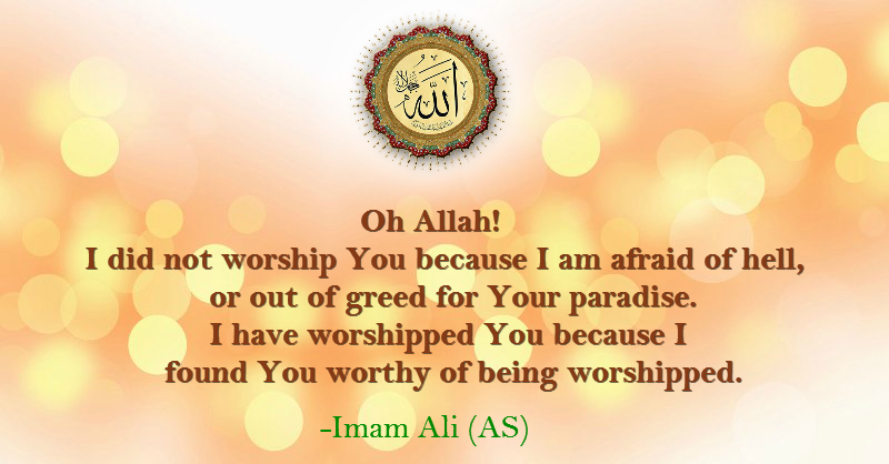 Oh Allah! I did not worship You because I am afraid of hell, or out of greed for Your paradise. I have worshiped You because I found You worthy of being worshiped.