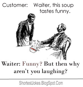 Customer: This soup tastes funny. Waiter: Funny? But then why aren't you laughing?