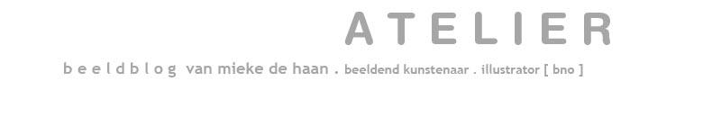 A T E L I E R . beeldblog van mieke de haan . beeldend kunstenaar / illustrator BNO