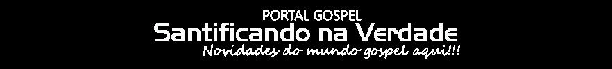 Santificando Na Verdade - Site Gospel Oficial 2015 :::