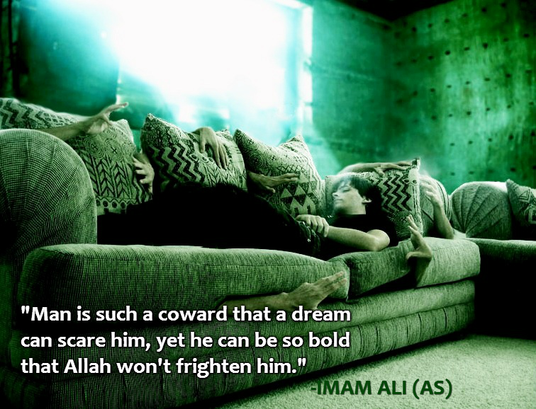 Man is such a coward that a dream can scare him, yet he can be so bold that Allah won't frighten him.