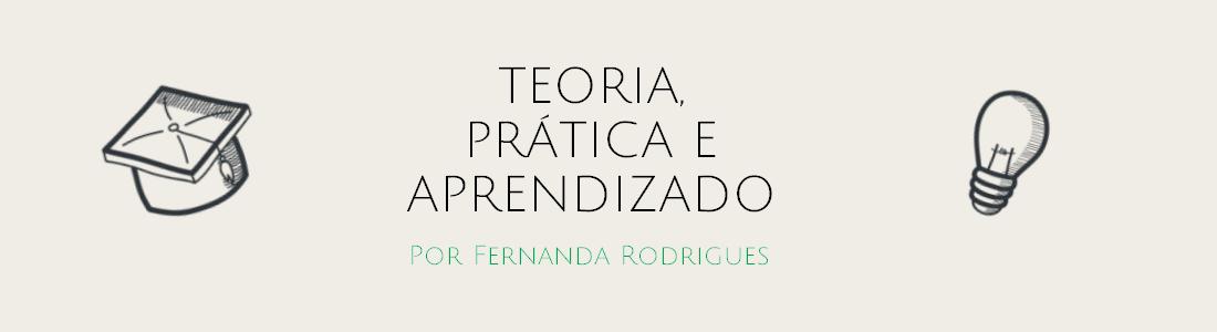 Teoria, prática e aprendizado | Por Fernanda Rodrigues
