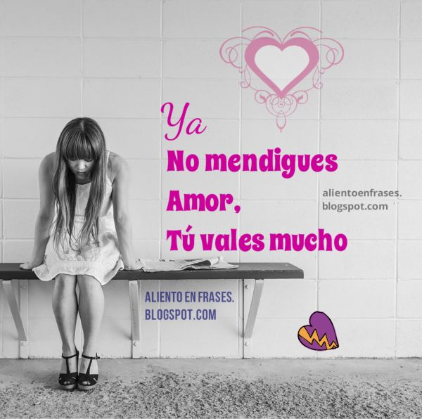 ´No se debe mendigar el amor, hay que valorarse uno mismo. Frases de aliento.