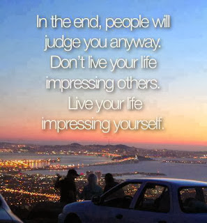 In The End, People Will Judge You Anyway. Don't Live Your Life Impressing Others. Live Your Life  Impressing Yourself
