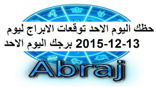 حظك اليوم الاحد توقعات الابراج ليوم 13-12-2015 برجك اليوم الاحد