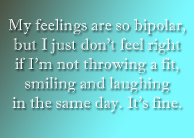 My feelings are so bipolar but i just don t feel right if i m not