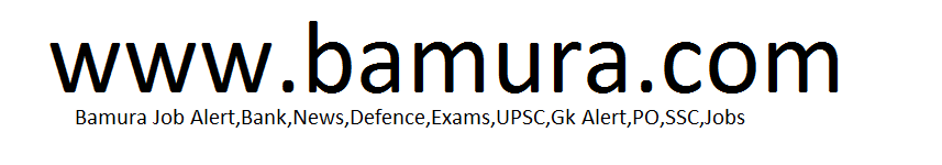 Bamura Job Alert,Bank,News,Defence,Exams,UPSC,Gk Alert,PO,SSC,Jobs