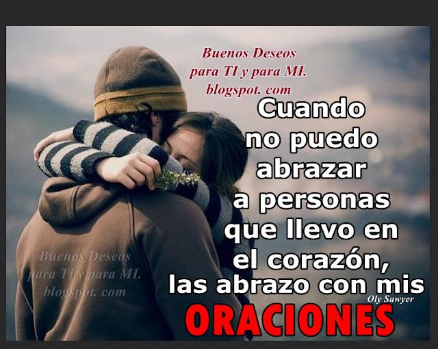 Cuando no puedo abrazar a personas que llevo en el corazón, las abrazo con mis ORACIONES.