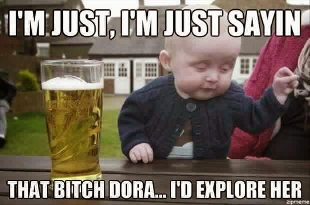 I'm just, I'm just sayin that bitch dora... I'd explore her