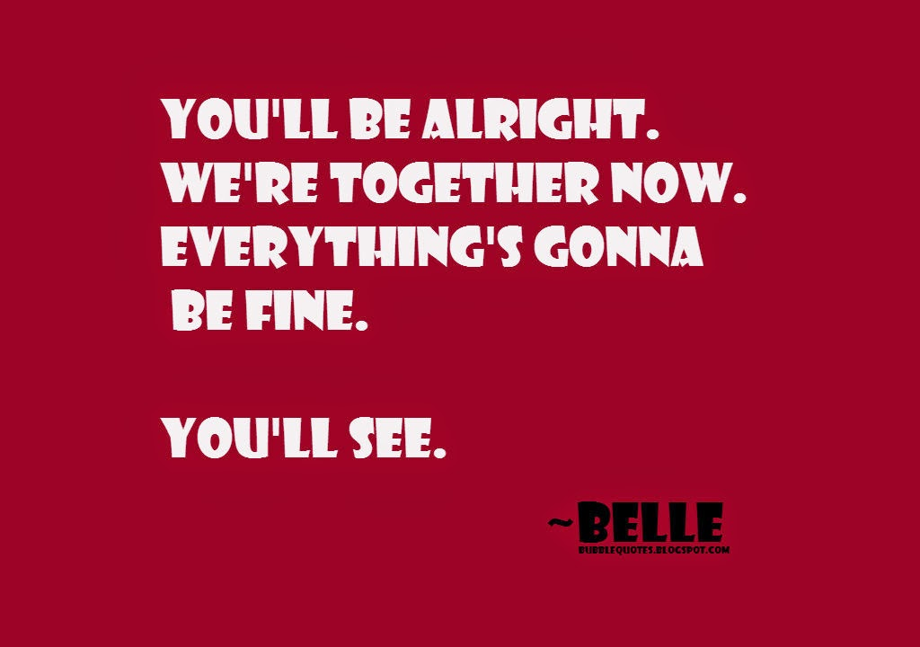 You'll be alright. We're together now. Everything's gonna be fine. You'll See image quote