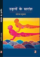 'उड़ानों के सारांश' कथा लेखिका वंदना शुक्ल का पहला संग्रह है। इस पुस्तक में संग्रहित कहानियों में लेखिका ने आज के व्यस्त और आधुनिक जीवन में मनुष्य की छिजती संवेदनाओं, मनुष्यता के लिए घटती गुंजाइशों और इंसानी छटपटाहट को बहुत ही महीन बुनावट में आत्मीयता पूर्वक आरेखित करने का अनूठा और विनम्र प्रयास किया है। गज़ब की कथात्मकता तो है ही, बिना किसी तरह के दावे और नारेबाजी के एक स्पष्ट सरोकार भी है। इनकी कहन शैली और भाषा में निजता इन्हें अपनी पीढ़ी के अन्य युवाओं से बिलगाती और विशिष्ट भी बनाती है।        यह एक स्त्री की कलम से लिखी गई कहानी होने के कारण प्रचलित अर्थ में स्त्री-विमर्श की कहानी नहीं है। व्यापक स्त्री-समाज के साथ-साथ प्रकृति और पर्यावरण ही नहीं, सामाजिक समरसता, संबंधों में आत्मीयता और जीवन के जद्दोजहद में संघर्ष की महत्ता को भी यहाँ पर्याप्त महत्त्व दिया गया है। जलकुंभियाँ, मिनाल पार्क और तीन बूढ़े, अपने-अपने तह$खाने, मुआवज़ा, आखेट, अहसास आदि इनकी अरसे तक याद रहने वाली कहानियाँ हैं। निश्चय ही हिंदी कहानी के पाठकों के पाठ-अनुभव को समृद्ध करने के साथ-साथ उनमें कुछ नया जोडऩे में सक्षम होंगी इस संग्रह की कहानियाँ।