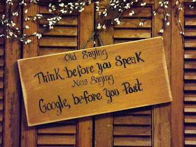 Old saying... Think, before you speak new saying... Google, before you past.