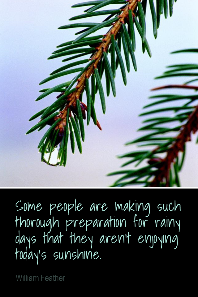 visual quote - image quotation for PRIORITIES - Some people are making such thorough preparation for rainy days that they aren't enjoying today's sunshine. - William Feather