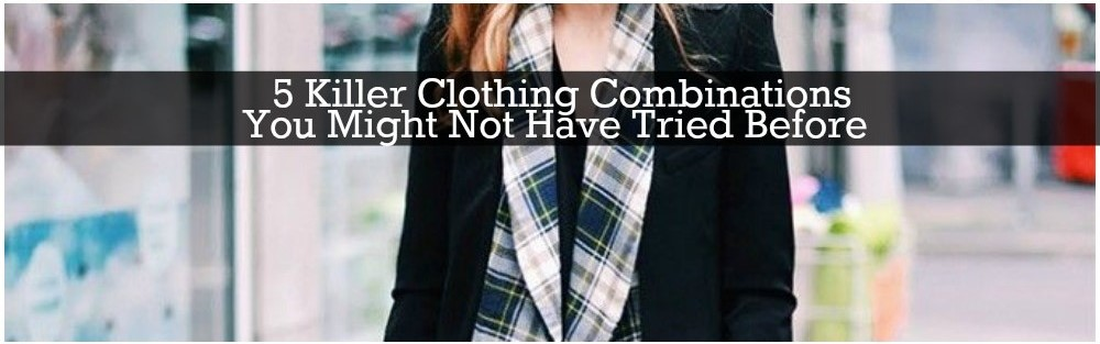 5 Killer Clothing Combinations You Might Not Have Tried Before
